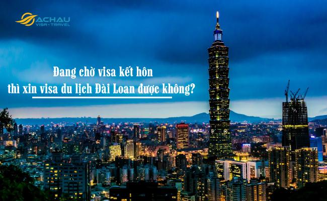Đang chờ visa kết hôn thì xin visa du lịch Đài Loan được không?