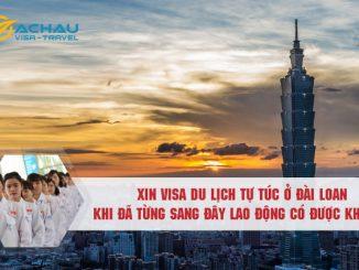 Xin visa du lịch tự túc Đài Loan khi đã từng sang đây lao động có được không?